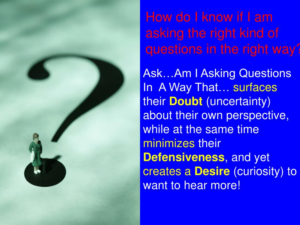 How do I know if I am asking the right kind of questions in the right way?