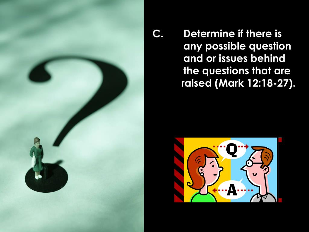 C. 	Determine if there is 	any possible question 	and or issues behind 	the questions that are 	raised (Mark 12:18-27).