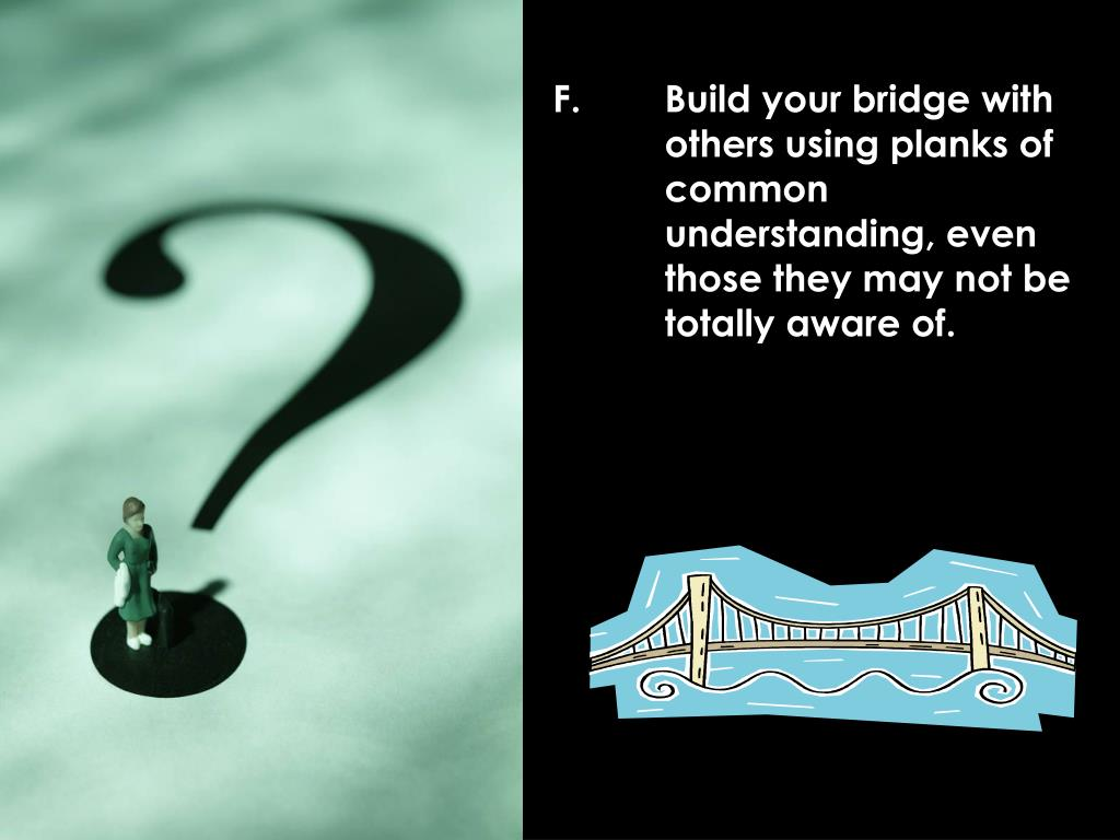 F.	Build your bridge with 	others using planks of 	common 	understanding, even 	those they may not be 	totally aware of.