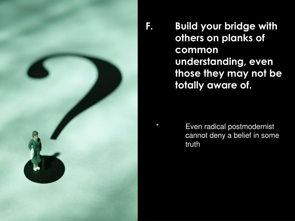F.	Build your bridge with 	others on planks of 	common 	understanding, even 	those they may not be 	totally aware of.