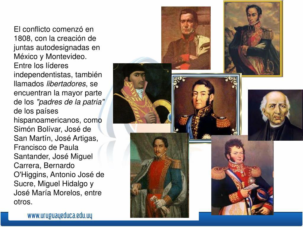 El conflicto comenzó en 1808, con la creación de juntas autodesignadas en México y Montevideo. Entre los líderes independentistas, también llamados