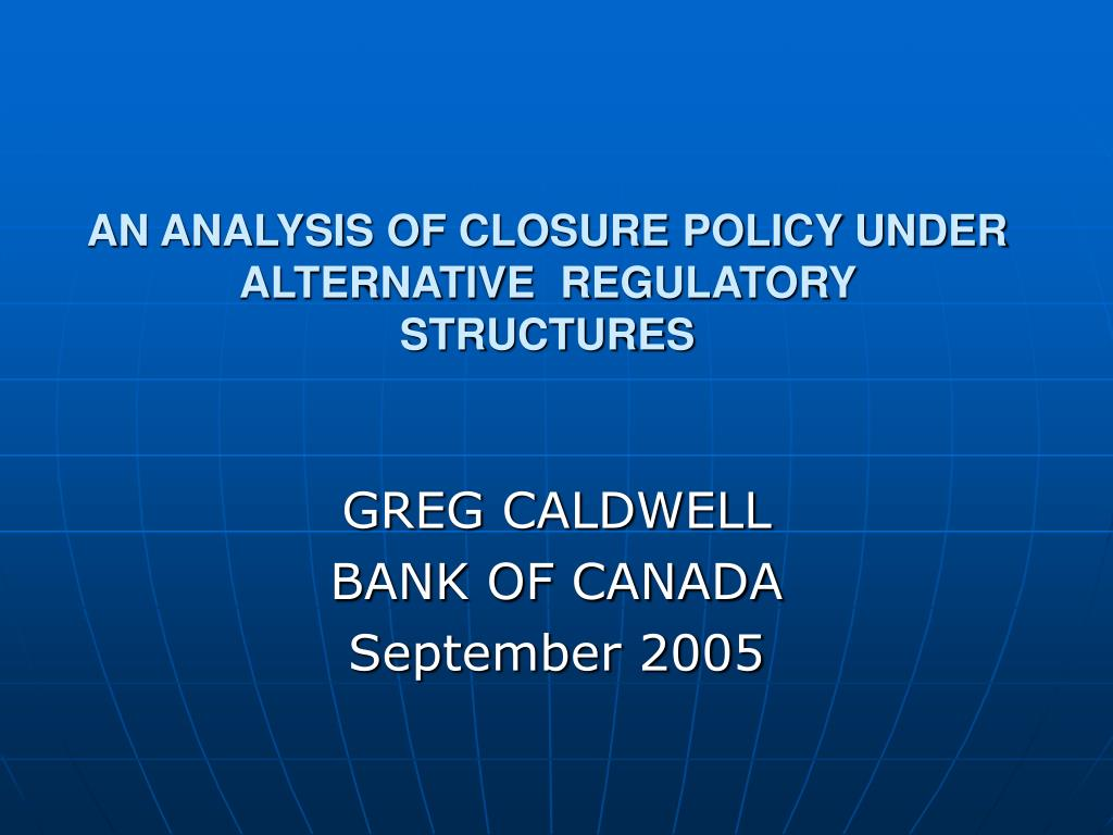 AN ANALYSIS OF CLOSURE POLICY UNDER ALTERNATIVE  REGULATORY STRUCTURES
