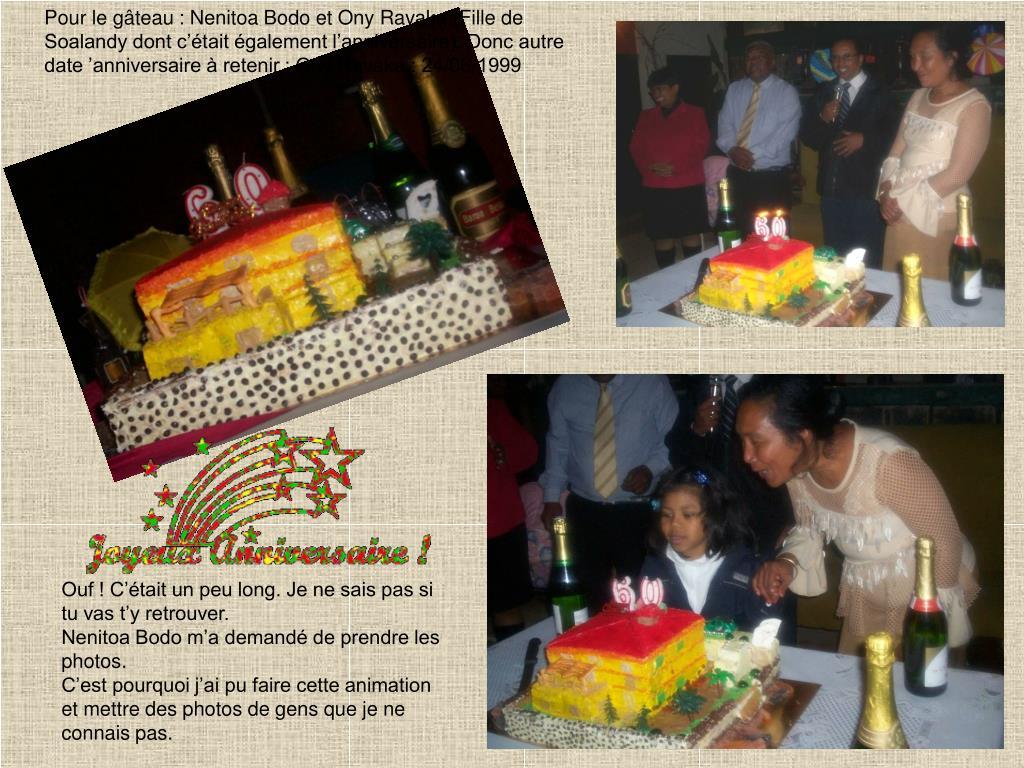 Pour le gâteau : Nenitoa Bodo et Ony Ravaka (Fille de Soalandy dont c'était également l'anniversaire). Donc autre date 'anniversaire à retenir : Ony Ravaka : 24/06/1999
