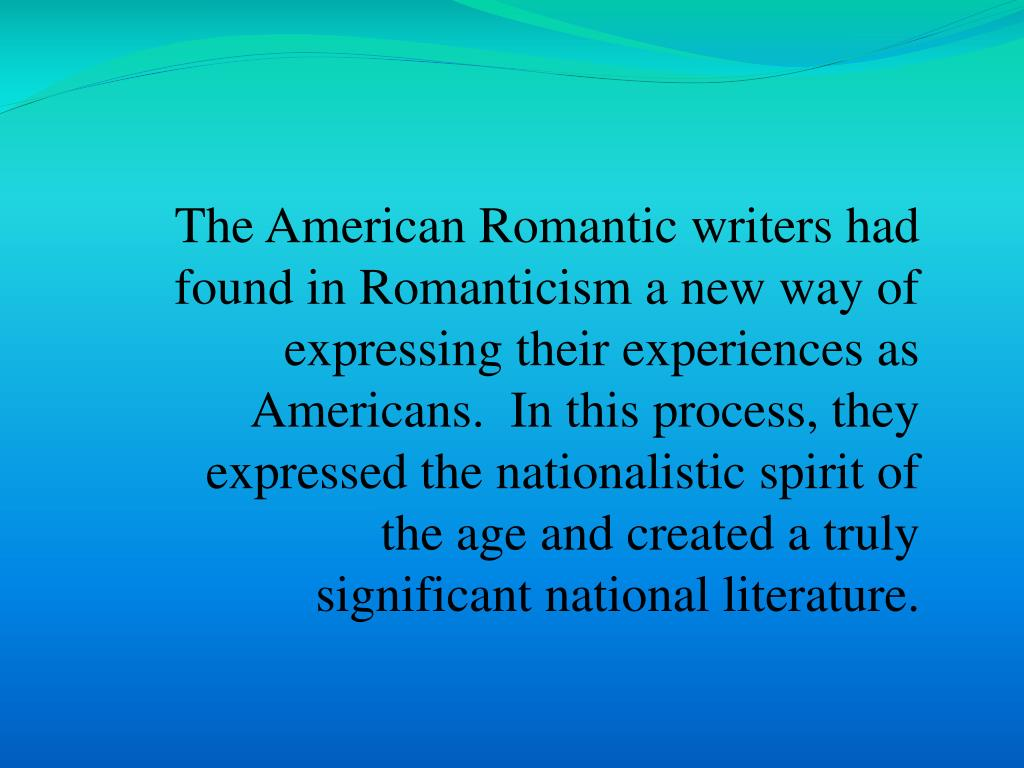 The American Romantic writers had found in Romanticism a new way of expressing their experiences as Americans.  In this process, they expressed the nationalistic spirit of the age and created a truly significant national literature.