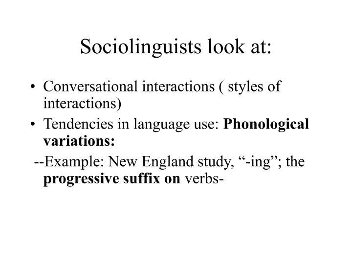 Sociolinguists look at:
