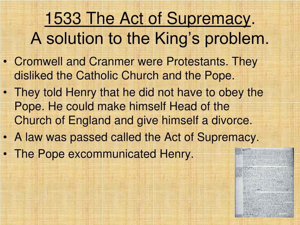 act of supremacy The act of supremacy is the name of two different acts passed by the english parliament, both of which establish the english monarch as the head of the church of england.