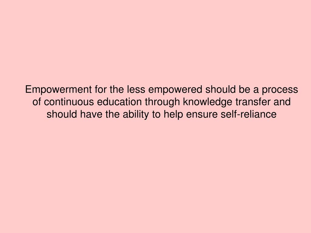 Empowerment for the less empowered should be a process of continuous education through knowledge transfer and should have the ability to help ensure self-reliance