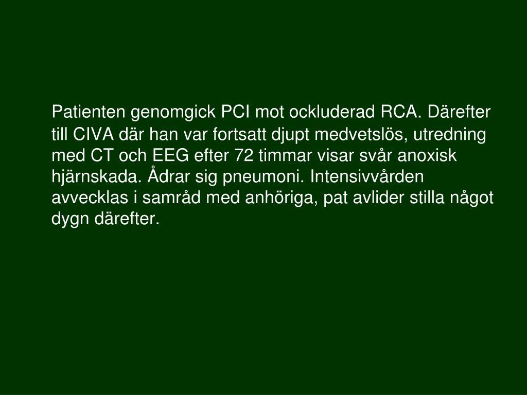 Patienten genomgick PCI mot ockluderad RCA. Därefter till CIVA där han var fortsatt djupt medvetslös, utredning med CT och EEG efter 72 timmar visar svår anoxisk hjärnskada. Ådrar sig pneumoni. Intensivvården avvecklas i samråd med anhöriga, pat avlider stilla något dygn därefter.