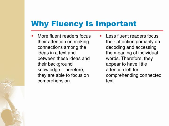 More fluent readers focus their attention on making connections among the ideas in a text and between these ideas and their background knowledge. Therefore, they are able to focus on comprehension.