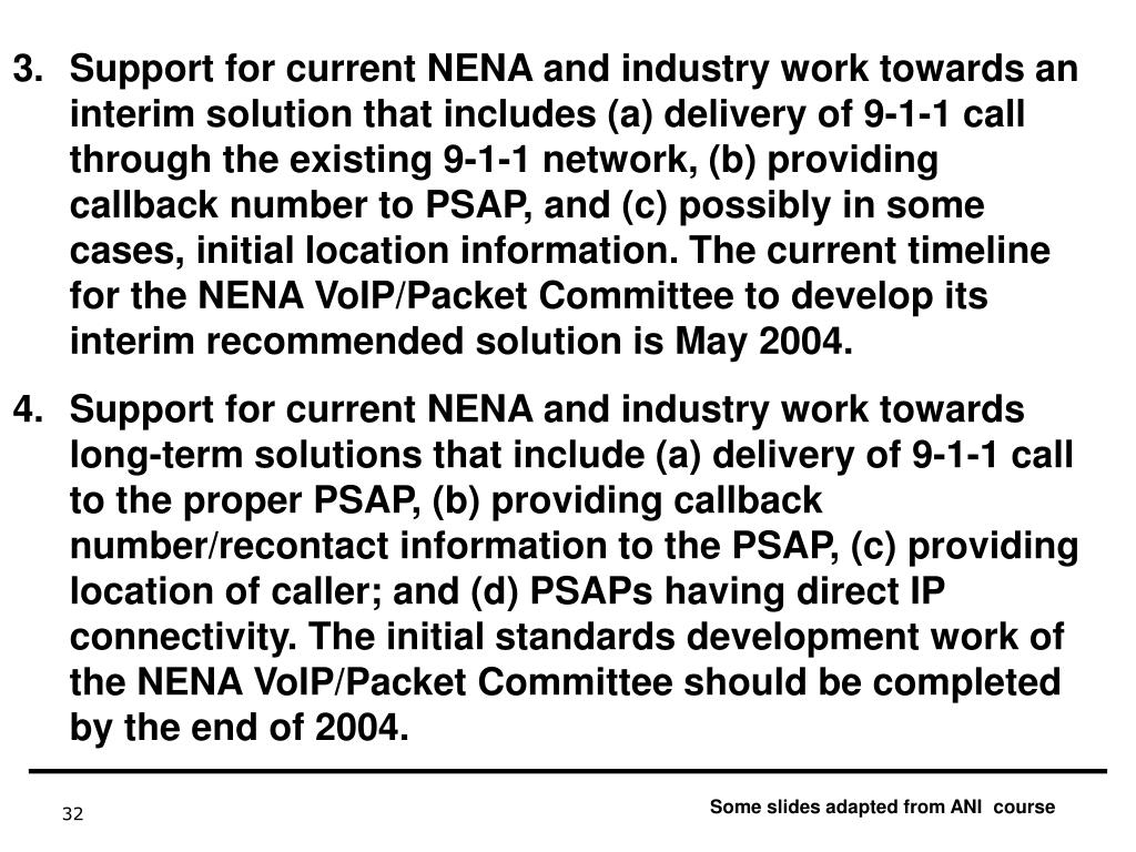 Support for current NENA and industry work towards an interim solution that includes (a) delivery of 9-1-1 call through the existing 9-1-1 network, (b) providing callback number to PSAP, and (c) possibly in some cases, initial location information. The current timeline for the NENA VoIP/Packet Committee to develop its interim recommended solution is May 2004.