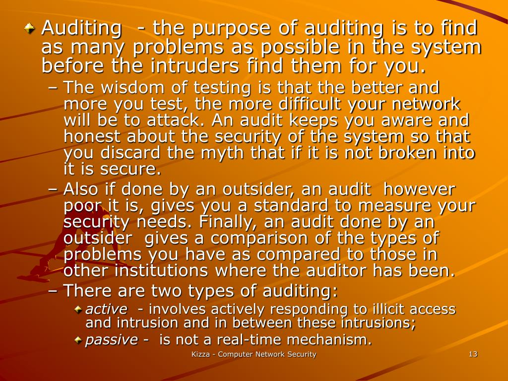 Auditing  - the purpose of auditing is to find as many problems as possible in the system before the intruders find them for you.