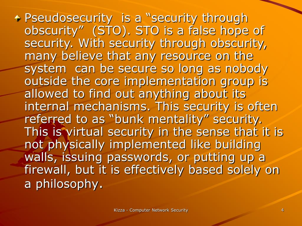 """Pseudosecurity  is a """"security through obscurity""""  (STO). STO is a false hope of security. With security through obscurity, many believe that any resource on the system  can be secure so long as nobody outside the core implementation group is allowed to find out anything about its internal mechanisms. This security is often referred to as """"bunk mentality"""" security. This is virtual security in the sense that it is not physically implemented like building walls, issuing passwords, or putting up a firewall, but it is effectively based solely on a philosophy"""