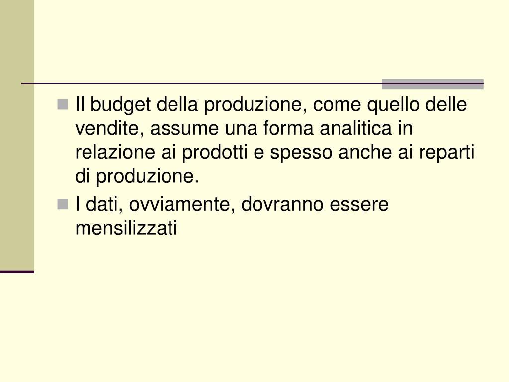 Il budget della produzione, come quello delle vendite, assume una forma analitica in relazione ai prodotti e spesso anche ai reparti di produzione.