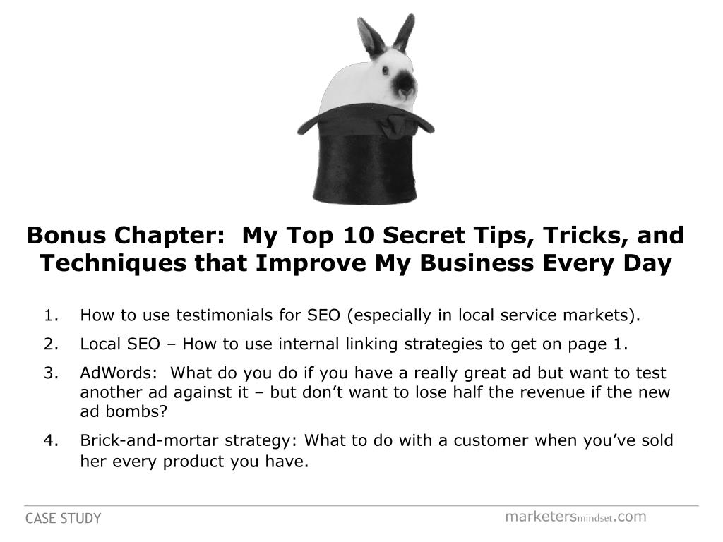 Bonus Chapter:  My Top 10 Secret Tips, Tricks, and Techniques that Improve My Business Every Day