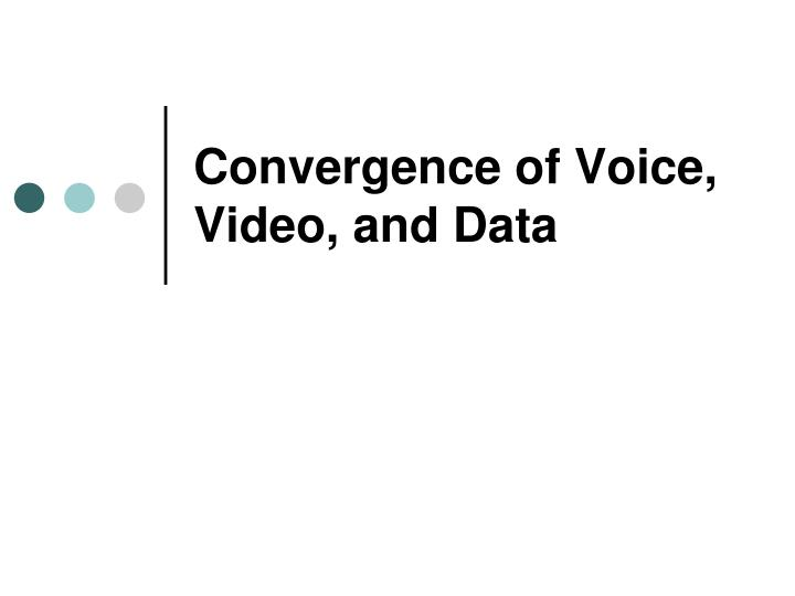 Convergence of voice video and data