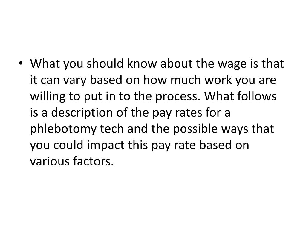 What you should know about the wage is that it can vary based on how much work you are willing to put in to the process. What follows is a description of the pay rates for a phlebotomy tech and the possible ways that you could impact this pay rate based on various factors.