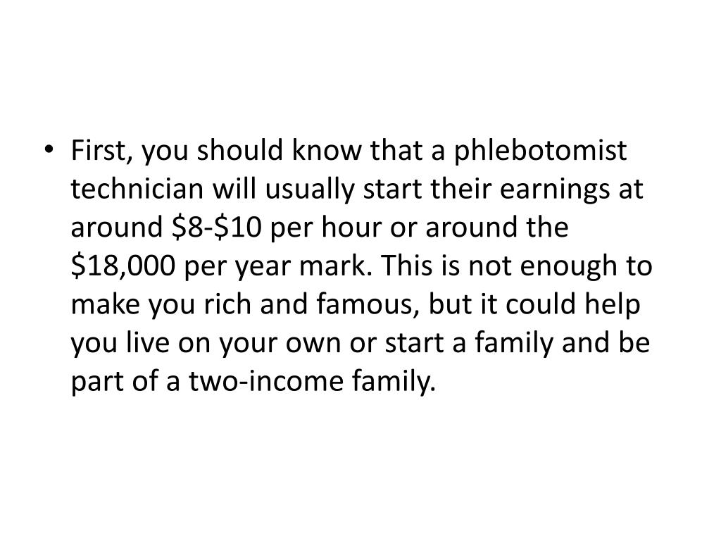 First, you should know that a phlebotomist technician will usually start their earnings at around $8-$10 per hour or around the $18,000 per year mark. This is not enough to make you rich and famous, but it could help you live on your own or start a family and be part of a two-income family.