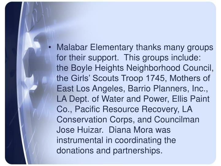 Malabar Elementary thanks many groups for their support.  This groups include:  the Boyle Heights Neighborhood Council, the Girls' Scouts Troop 1745, Mothers of East Los Angeles, Barrio Planners, Inc., LA Dept. of Water and Power, Ellis Paint Co., Pacific Resource Recovery, LA Conservation Corps, and Councilman Jose Huizar.  Diana Mora was instrumental in coordinating the donations and partnerships.