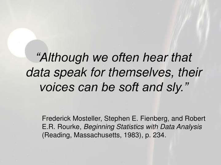 Although we often hear that data speak for themselves their voices can be soft and sly