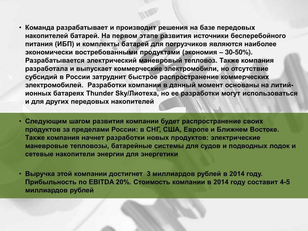 Команда разрабатывает и производит решения на базе передовых накопителей батарей. На первом этапе развития источники бесперебойного питания (ИБП) и комплекты батарей для погрузчиков являются наиболее экономически востребованными продуктами (экономия – 30-50%). Разрабатывается электрический маневровый тепловоз. Также компания разработала и выпускает коммерческие электромобили, но отсутствие субсидий в России затруднит быстрое распространение коммерческих электромобилей.  Разработки компании в данный момент основаны на литий-ионных батареях Thunder Sky/Лиотеха, но ее разработки могут использоваться и для других передовых накопителей