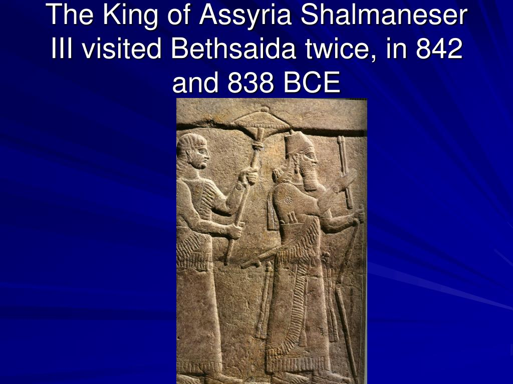 The King of Assyria Shalmaneser III visited Bethsaida twice, in 842 and 838 BCE