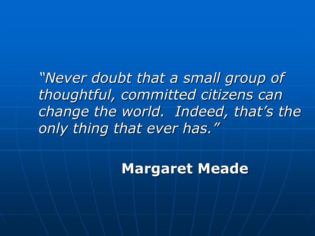 """Never doubt that a small group of thoughtful, committed citizens can change the world.  Indeed, that's the only thing that ever has."""