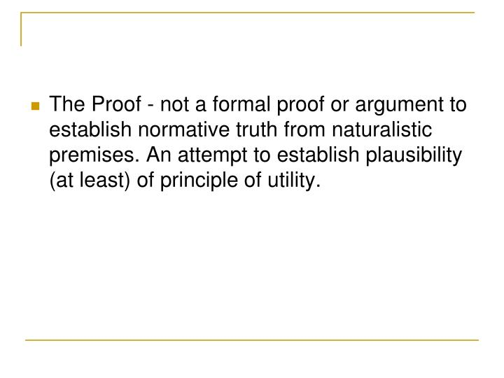 The Proof - not a formal proof or argument to establish normative truth from naturalistic premises. An attempt to establish plausibility (at least) of principle of utility.