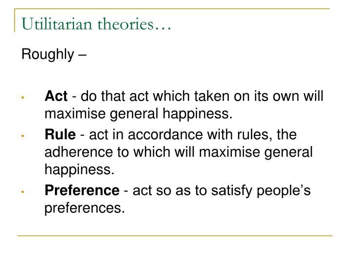 Utilitarian theories…