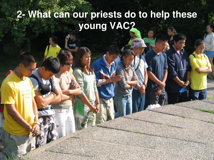 2- What can our priests do to help these young VAC?
