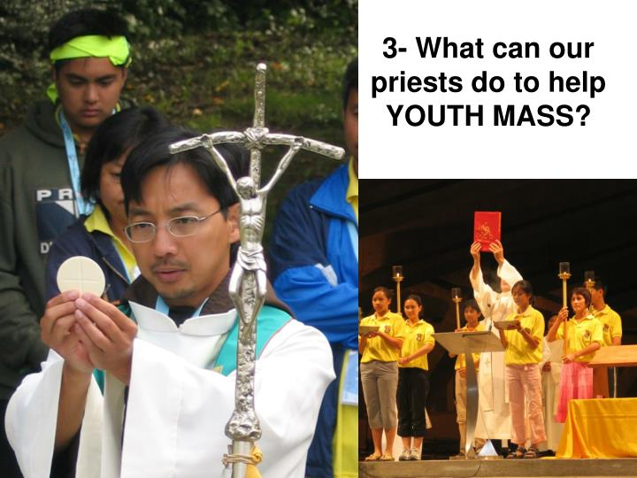 3- What can our priests do to help YOUTH MASS?