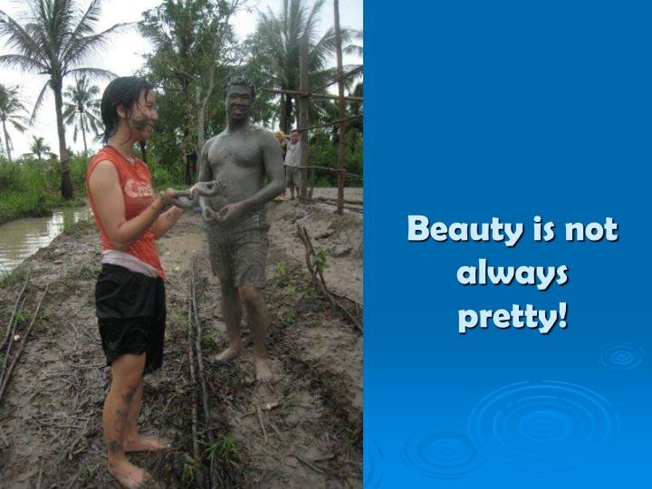 Beauty is not always pretty!