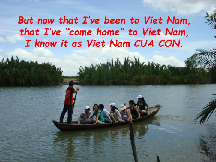 "But now that I've been to Viet Nam, that I've ""come home"" to Viet Nam, I know it as Viet Nam CUA CON."