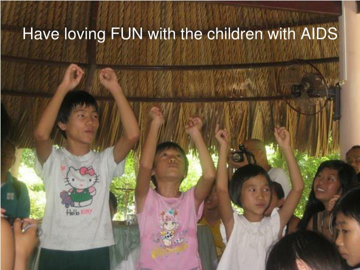 Have loving FUN with the children with AIDS