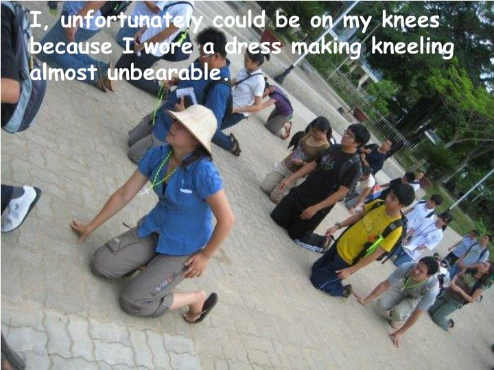 I, unfortunately could be on my knees because I wore a dress making kneeling almost unbearable.