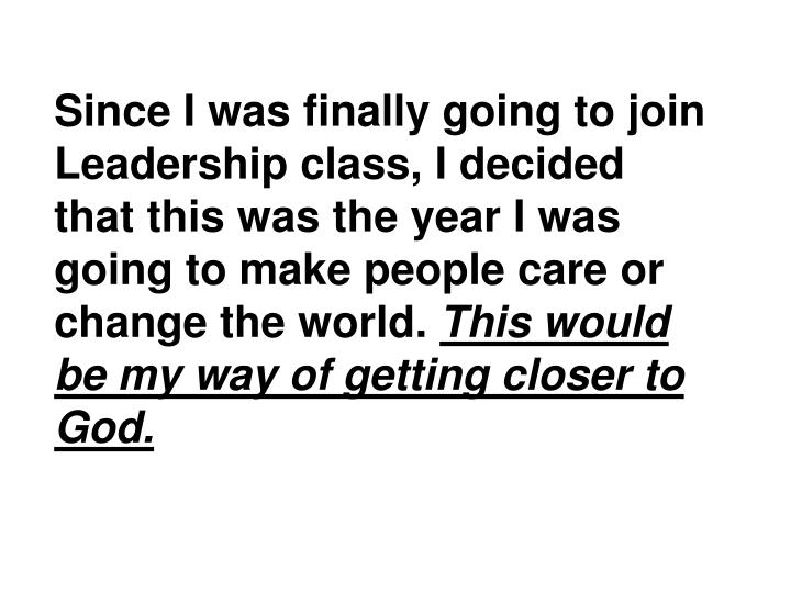 Since I was finally going to join Leadership class, I decided that this was the year I was going to make people care or change the world.