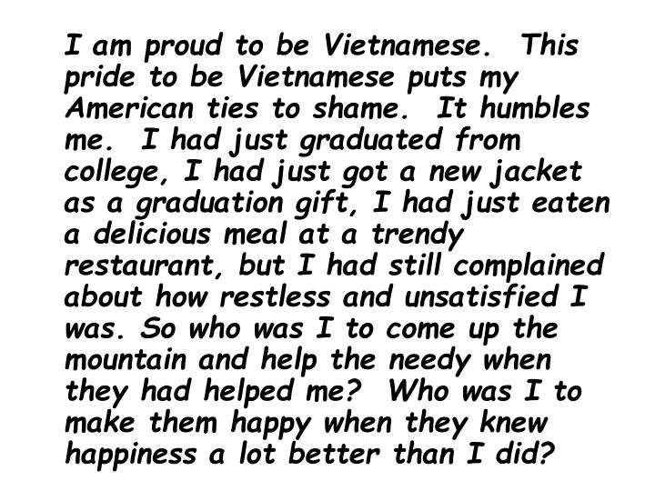 I am proud to be Vietnamese.  This pride to be Vietnamese puts my American ties to shame.  It humbles me.  I had just graduated from college, I had just got a new jacket as a graduation gift, I had just eaten a delicious meal at a trendy restaurant, but I had still complained about how restless and unsatisfied I was. So who was I to come up the mountain and help the needy when they had helped me?  Who was I to make them happy when they knew happiness a lot better than I did?