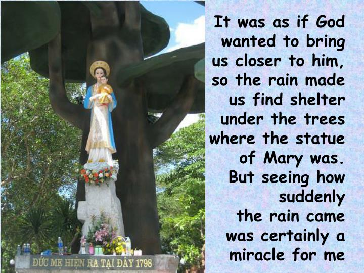 It was as if God wanted to bring us closer to him, so the rain made us find shelter under the trees where the statue of Mary was.