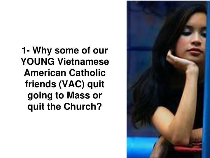 1- Why some of our YOUNG Vietnamese American Catholic friends (VAC) quit going to Mass or quit the Church?
