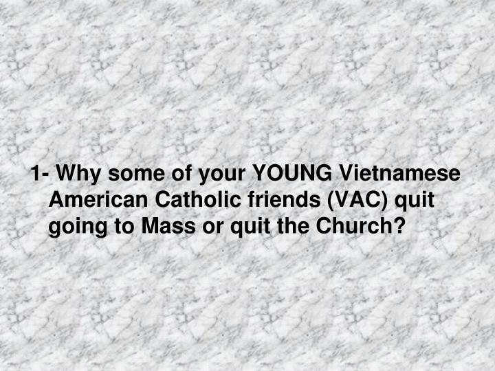 1- Why some of your YOUNG Vietnamese American Catholic friends (VAC) quit going to Mass or quit the Church?