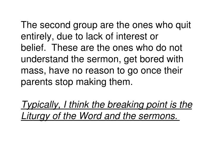 The second group are the ones who quit entirely, due to lack of interest or belief.  These are the ones who do not understand the sermon, get bored with mass, have no reason to go once their parents stop making them.