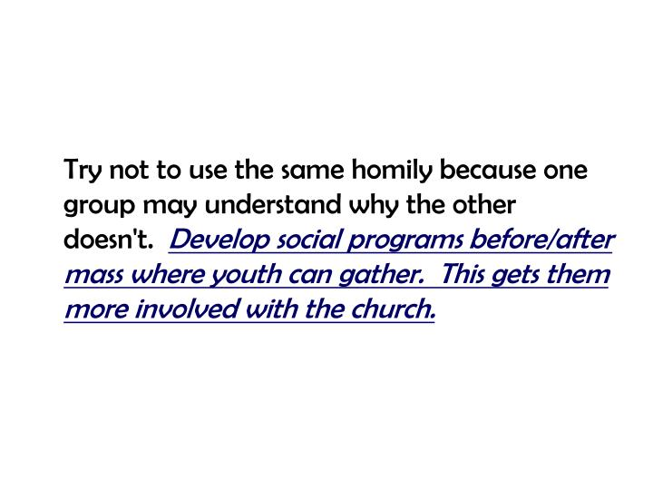 Try not to use the same homily because one group may understand why the other doesn't.