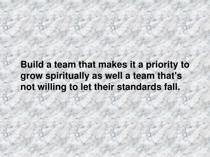 Build a team that makes it a priority to grow spiritually as well a team that's not willing to let their standards fall.