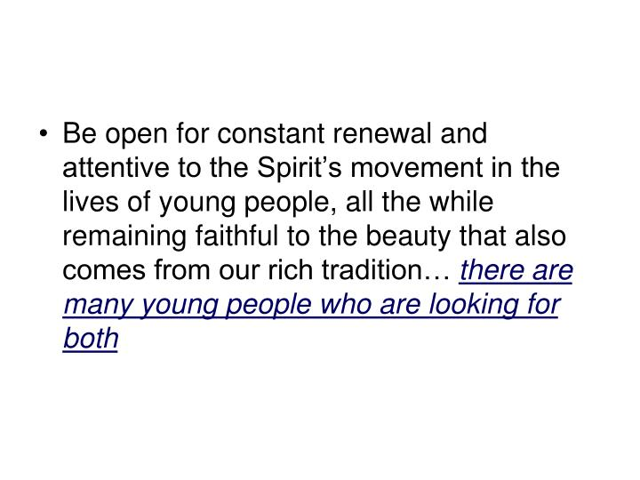 Be open for constant renewal and attentive to the Spirit's movement in the lives of young people, all the while remaining faithful to the beauty that also comes from our rich tradition…