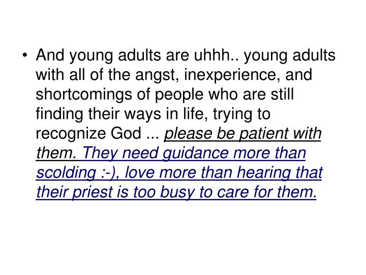 And young adults are uhhh.. young adults with all of the angst, inexperience, and shortcomings of people who are still finding their ways in life, trying to recognize God ...