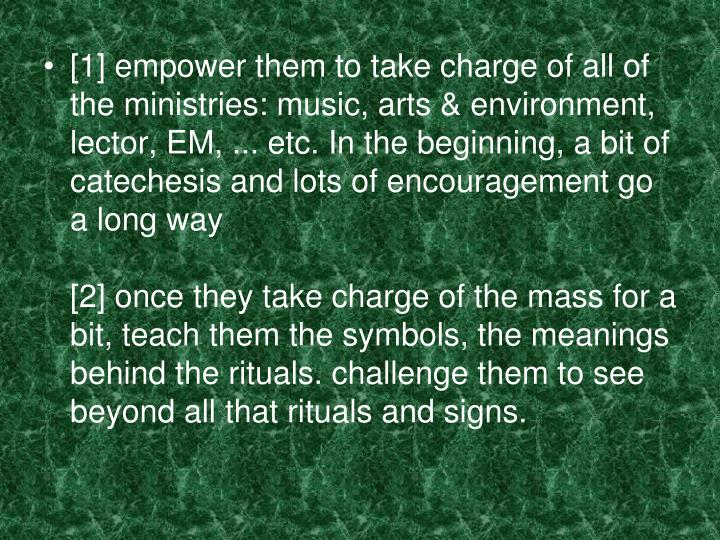 [1] empower them to take charge of all of the ministries: music, arts & environment, lector, EM, ... etc. In the beginning, a bit of catechesis and lots of encouragement go a long way