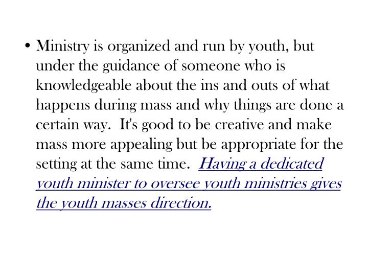 Ministry is organized and run by youth, but under the guidance of someone who is knowledgeable about the ins and outs of what happens during mass and why things are done a certain way.  It's good to be creative and make mass more appealing but be appropriate for the setting at the same time.