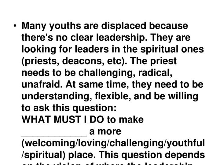 Many youths are displaced because there's no clear leadership. They are looking for leaders in the spiritual ones (priests, deacons, etc). The priest needs to be challenging, radical, unafraid. At same time, they need to be understanding, flexible, and be willing to ask this question: