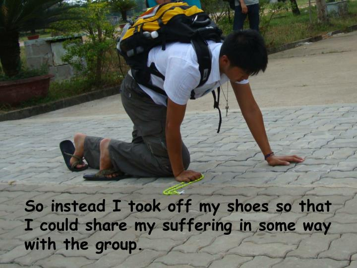 So instead I took off my shoes so that I could share my suffering in some way with the group.