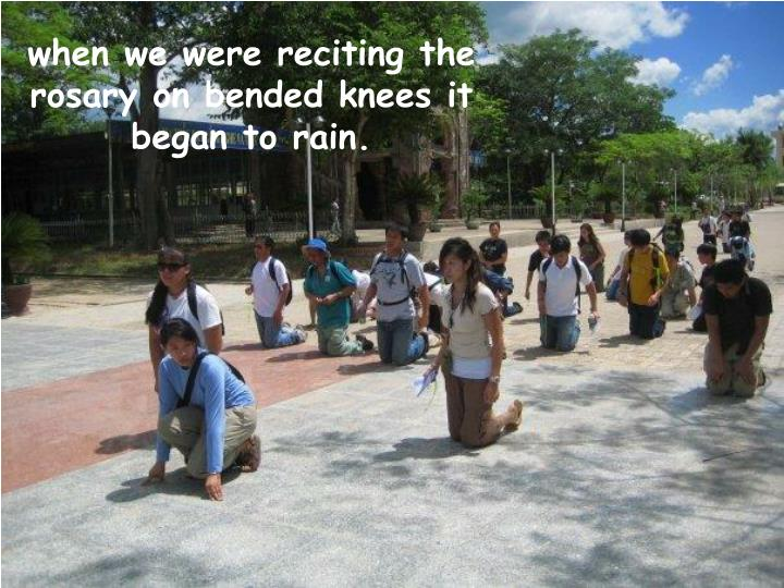 when we were reciting the rosary on bended knees it began to rain.