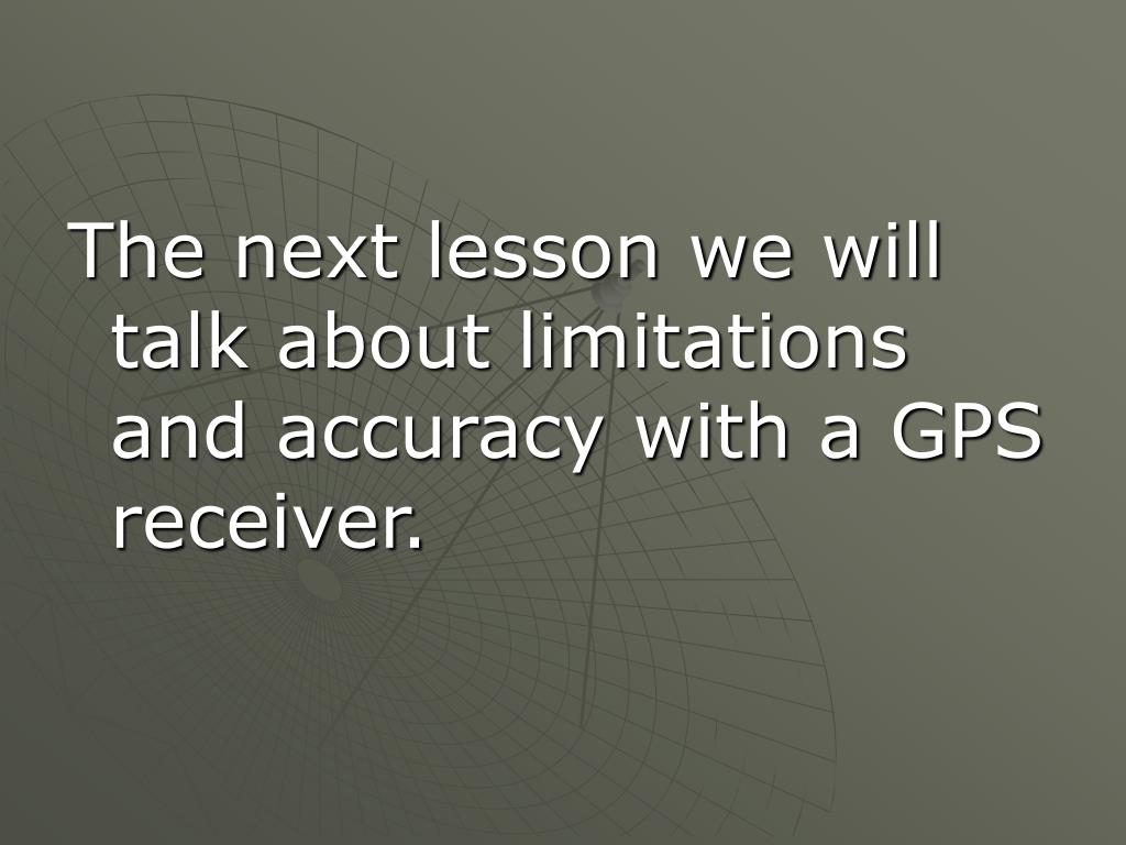 The next lesson we will talk about limitations and accuracy with a GPS receiver.